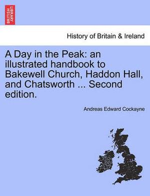 A Day in the Peak: An Illustrated Handbook to Bakewell Church, Haddon Hall, and Chatsworth ... Second Edition.