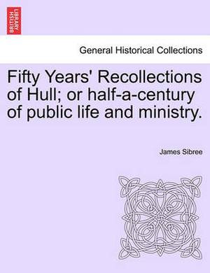 Fifty Years' Recollections of Hull; Or Half-A-Century of Public Life and Ministry.