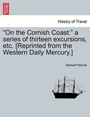 On the Cornish Coast:   a Series of Thirteen Excursions, Etc. [Reprinted from the Western Daily Mercury.]