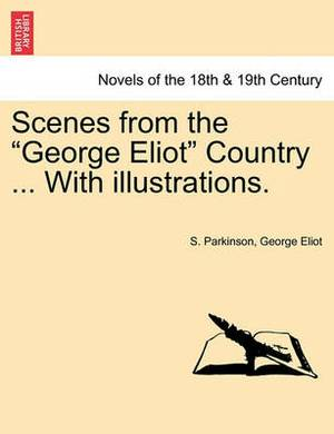 Scenes from the George Eliot Country ... with Illustrations.