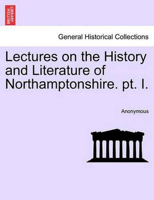 Lectures on the History and Literature of Northamptonshire. PT. I.
