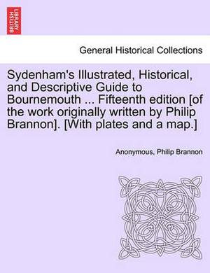 Sydenham's Illustrated, Historical, and Descriptive Guide to Bournemouth ... Fifteenth Edition [Of the Work Originally Written by Philip Brannon]. [With Plates and a Map.]