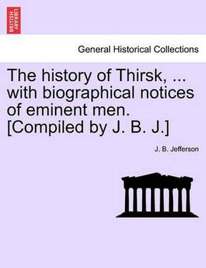 The History of Thirsk, ... with Biographical Notices of Eminent Men. [Compiled by J. B. J.]