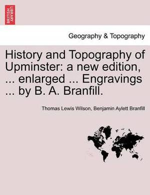 History and Topography of Upminster: A New Edition, ... Enlarged ... Engravings ... by B. A. Branfill. a New Edition