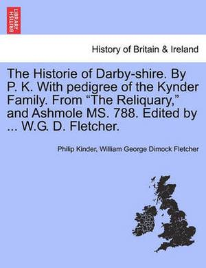 The Historie of Darby-Shire. by P. K. with Pedigree of the Kynder Family. from the Reliquary, and Ashmole Ms. 788. Edited by ... W.G. D. Fletcher.