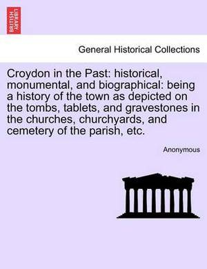 Croydon in the Past: Historical, Monumental, and Biographical: Being a History of the Town as Depicted on the Tombs, Tablets, and Gravestones in the Churches, Churchyards, and Cemetery of the Parish, Etc.