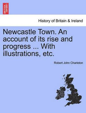 Newcastle Town. an Account of Its Rise and Progress ... with Illustrations, Etc.