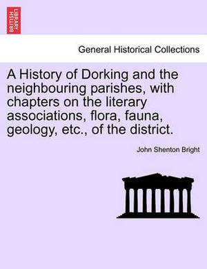A History of Dorking and the Neighbouring Parishes, with Chapters on the Literary Associations, Flora, Fauna, Geology, Etc., of the District.