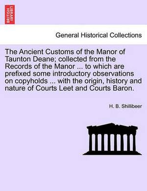 The Ancient Customs of the Manor of Taunton Deane; Collected from the Records of the Manor ... to Which Are Prefixed Some Introductory Observations on Copyholds ... with the Origin, History and Nature of Courts Leet and Courts Baron.