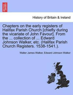 Chapters on the Early Registers of Halifax Parish Church [Chiefly During the Vicariate of John Favour]. from the ... Collection of ... Edward Johnson Walker, Etc. (Halifax Parish Church Registers. 1538-1541.).