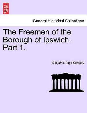The Freemen of the Borough of Ipswich. Part 1.