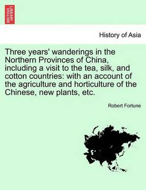 Three Years' Wanderings in the Northern Provinces of China, Including a Visit to the Tea, Silk, and Cotton Countries: With an Account of the Agriculture and Horticulture of the Chinese, New Plants, Etc.