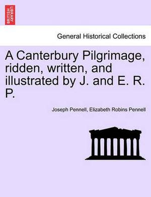 A Canterbury Pilgrimage, Ridden, Written, and Illustrated by J. and E. R. P.