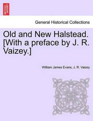 Old and New Halstead. [With a Preface by J. R. Vaizey.]