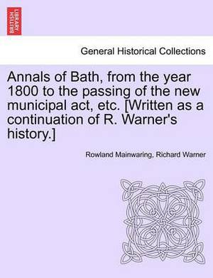 Annals of Bath, from the Year 1800 to the Passing of the New Municipal ACT, Etc. [Written as a Continuation of R. Warner's History.]