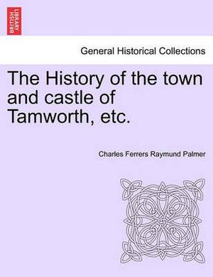 The History of the Town and Castle of Tamworth, Etc.