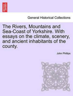 The Rivers, Mountains and Sea-Coast of Yorkshire. with Essays on the Climate, Scenery, and Ancient Inhabitants of the County. Second Edition.