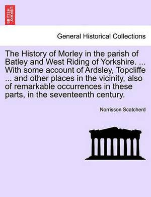 The History of Morley in the Parish of Batley and West Riding of Yorkshire. ... with Some Account of Ardsley, Topcliffe ... and Other Places in the Vicinity, Also of Remarkable Occurrences in These Parts, in the Seventeenth Century.