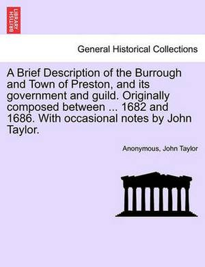 A Brief Description of the Burrough and Town of Preston, and Its Government and Guild. Originally Composed Between ... 1682 and 1686. with Occasional Notes by John Taylor.