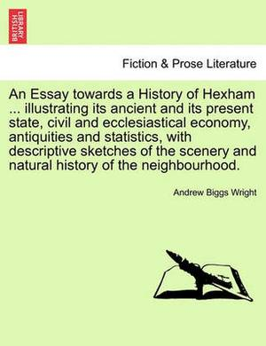 An Essay Towards a History of Hexham ... Illustrating Its Ancient and Its Present State, Civil and Ecclesiastical Economy, Antiquities and Statistics, with Descriptive Sketches of the Scenery and Natural History of the Neighbourhood.