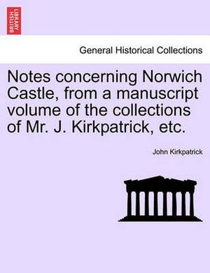 Notes Concerning Norwich Castle, from a Manuscript Volume of the Collections of Mr. J. Kirkpatrick, Etc.