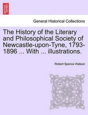 The History of the Literary and Philosophical Society of Newcastle-Upon-Tyne, 1793-1896 ... with ... Illustrations.