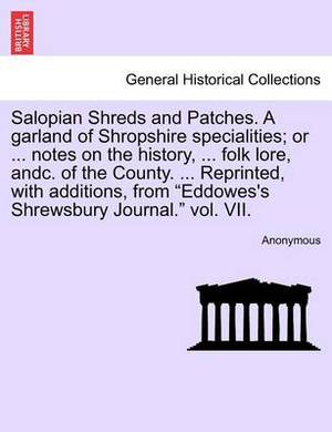 Salopian Shreds and Patches. a Garland of Shropshire Specialities; Or ... Notes on the History, ... Folk Lore, Andc. of the County. ... Reprinted, with Additions, from Eddowes's Shrewsbury Journal. Vol. VII.