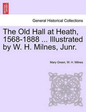 The Old Hall at Heath, 1568-1888 ... Illustrated by W. H. Milnes, Junr.