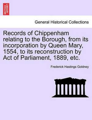 Records of Chippenham Relating to the Borough, from Its Incorporation by Queen Mary, 1554, to Its Reconstruction by Act of Parliament, 1889, Etc.