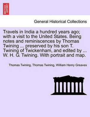 Travels in India a Hundred Years Ago; With a Visit to the United States. Being Notes and Reminiscences by Thomas Twining ... Preserved by His Son T. Twining of Twickenham, and Edited by ... W. H. G. Twining. with Portrait and Map.