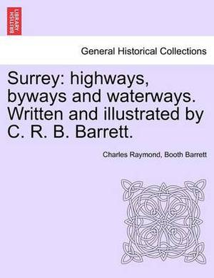 Surrey: Highways, Byways and Waterways. Written and Illustrated by C. R. B. Barrett.