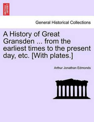 A History of Great Gransden ... from the Earliest Times to the Present Day, Etc. [With Plates.]