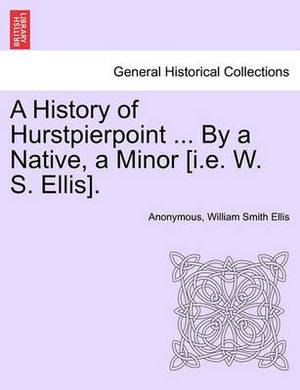 A History of Hurstpierpoint ... by a Native, a Minor [I.E. W. S. Ellis].