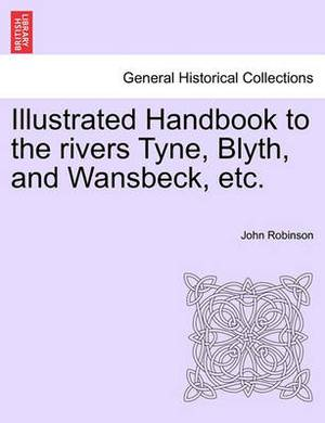 Illustrated Handbook to the Rivers Tyne, Blyth, and Wansbeck, Etc.