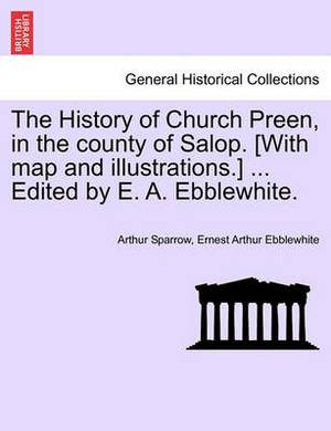 The History of Church Preen, in the County of Salop. [With Map and Illustrations.] ... Edited by E. A. Ebblewhite.