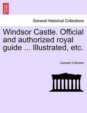 Windsor Castle. Official and Authorized Royal Guide ... Illustrated, Etc.