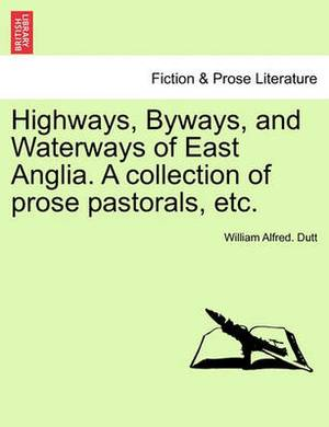 Highways, Byways, and Waterways of East Anglia. a Collection of Prose Pastorals, Etc.