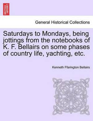 Saturdays to Mondays, Being Jottings from the Notebooks of K. F. Bellairs on Some Phases of Country Life, Yachting, Etc.