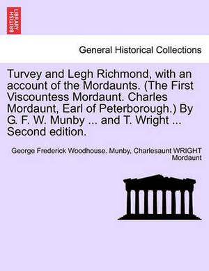 Turvey and Legh Richmond, with an Account of the Mordaunts. (the First Viscountess Mordaunt. Charles Mordaunt, Earl of Peterborough.) by G. F. W. Munby ... and T. Wright ... Second Edition.