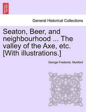 Seaton, Beer, and Neighbourhood ... the Valley of the Axe, Etc. [With Illustrations.]