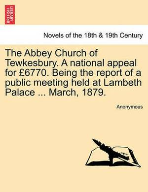 The Abbey Church of Tewkesbury. a National Appeal for 6770. Being the Report of a Public Meeting Held at Lambeth Palace ... March, 1879.