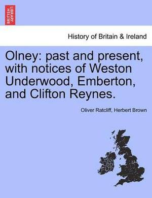 Olney: Past and Present, with Notices of Weston Underwood, Emberton, and Clifton Reynes.