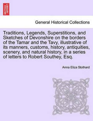 Traditions, Legends, Superstitions, and Sketches of Devonshire on the Borders of the Tamar and the Tavy, Illustrative of Its Manners, Customs, History, Antiquities, Scenery, and Natural History, in a Series of Letters to Robert Southey, Esq.Vol. II