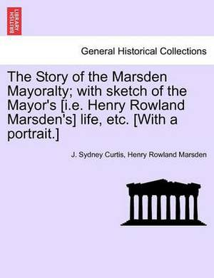The Story of the Marsden Mayoralty; With Sketch of the Mayor's [I.E. Henry Rowland Marsden's] Life, Etc. [With a Portrait.]
