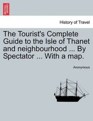 The Tourist's Complete Guide to the Isle of Thanet and Neighbourhood ... by Spectator ... with a Map.