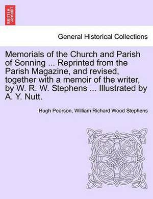 Memorials of the Church and Parish of Sonning ... Reprinted from the Parish Magazine, and Revised, Together with a Memoir of the Writer, by W. R. W. Stephens ... Illustrated by A. Y. Nutt.