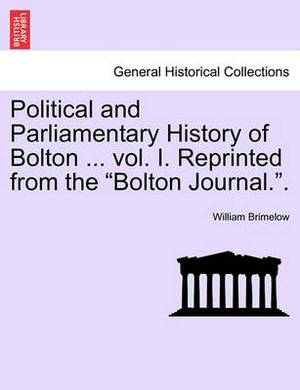 Political and Parliamentary History of Bolton ... Vol. I. Reprinted from the Bolton Journal..