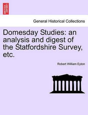 Domesday Studies: An Analysis and Digest of the Statfordshire Survey, Etc.