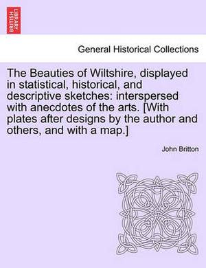 The Beauties of Wiltshire, Displayed in Statistical, Historical, and Descriptive Sketches: Interspersed with Anecdotes of the Arts. [With Plates After Designs by the Author and Others, and with a Map.] Vol. I
