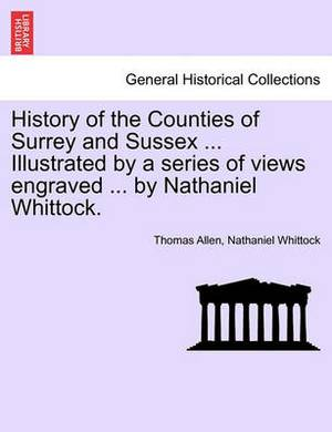 History of the Counties of Surrey and Sussex ... Illustrated by a Series of Views Engraved ... by Nathaniel Whittock. Vol.I